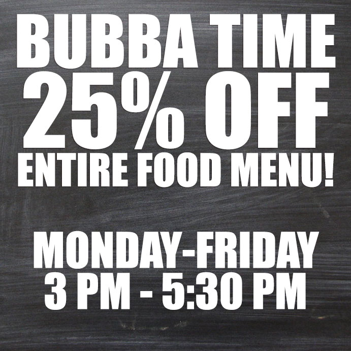 Bubba Time - 25% off entire food menu! Monday - Friday 3 pm - 5:30!